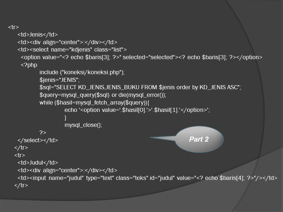 <tr> <td>Jenis</td> <td><div align= center >:</div></td> <td><select name= kdjenis class= list > <option value= < echo $baris[3]; > selected= selected >< echo $baris[3]; ></option> < php include ( koneksi/koneksi.php ); $jenis= JENIS ; $sql= SELECT KD_JENIS,JENIS_BUKU FROM $jenis order by KD_JENIS ASC ; $query=mysql_query($sql) or die(mysql_error()); while ($hasil=mysql_fetch_array($query)){ echo <option value= .$hasil[0]. > .$hasil[1]. </option> ; } mysql_close(); > </select></td> </tr> <tr> <td>Judul</td> <td><div align= center >:</div></td> <td><input name= judul type= text class= teks id= judul value= < echo $baris[4]; > /></td> </tr>